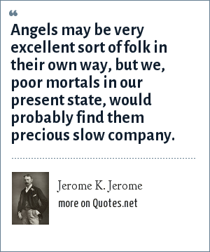 Jerome K. Jerome: Angels may be very excellent sort of folk in their own way, but we, poor mortals in our present state, would probably find them precious slow company.