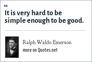 Ralph Waldo Emerson: It is very hard to be simple enough to be good.