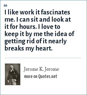 Jerome K. Jerome: I like work it fascinates me. I can sit and look at it for hours. I love to keep it by me the idea of getting rid of it nearly breaks my heart.