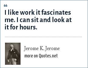 Jerome K. Jerome: I like work it fascinates me. I can sit and look at it for hours.