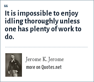 Jerome K. Jerome: It is impossible to enjoy idling thoroughly unless one has plenty of work to do.