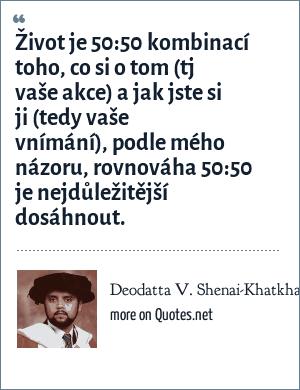 Deodatta V. Shenai-Khatkhate: Život je 50:50 kombinací toho, co si o tom (tj vaše akce) a jak jste si ji (tedy vaše vnímání), podle mého názoru, rovnováha 50:50 je nejdůležitější dosáhnout.