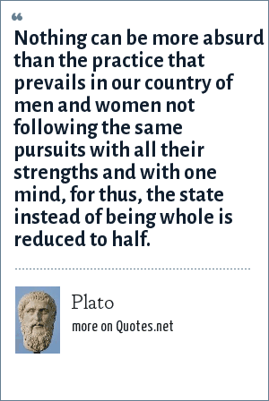 Plato: Nothing can be more absurd than the practice that prevails in our country of men and women not following the same pursuits with all their strengths and with one mind, for thus, the state instead of being whole is reduced to half.