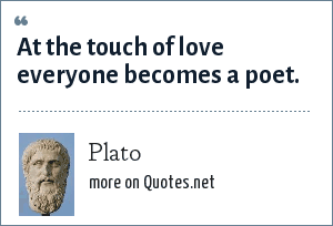 Plato: At the touch of love everyone becomes a poet.