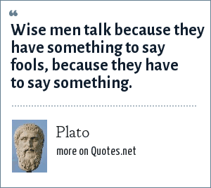 Plato: Wise men talk because they have something to say fools, because they have to say something.