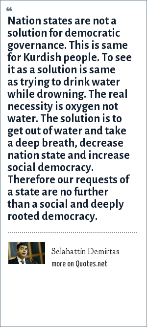 Selahattin Demirtas: Nation states are not a solution for democratic governance. This is same for Kurdish people. To see it as a solution is same as trying to drink water while drowning. The real necessity is oxygen not water. The solution is to get out of water and take a deep breath, decrease nation state and increase social democracy. Therefore our requests of a state are no further than a social and deeply rooted democracy.