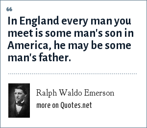 Ralph Waldo Emerson: In England every man you meet is some man's son in America, he may be some man's father.