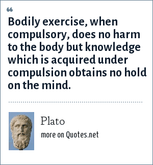 Plato: Bodily exercise, when compulsory, does no harm to the body but knowledge which is acquired under compulsion obtains no hold on the mind.