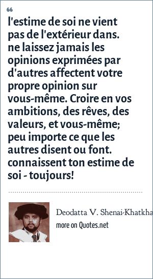 Deodatta V. Shenai-Khatkhate: l'estime de soi ne vient pas de l'extérieur dans. ne laissez jamais les opinions exprimées par d'autres affectent votre propre opinion sur vous-même. Croire en vos ambitions, des rêves, des valeurs, et vous-même; peu importe ce que les autres disent ou font. connaissent ton estime de soi - toujours!
