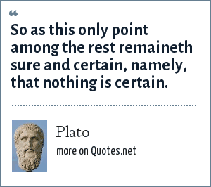 Plato: So as this only point among the rest remaineth sure and certain, namely, that nothing is certain.