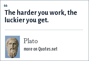 Plato: The harder you work, the luckier you get.