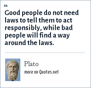 Plato: Good people do not need laws to tell them to act responsibly, while bad people will find a way around the laws.
