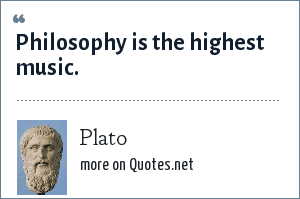 Plato: Philosophy is the highest music.
