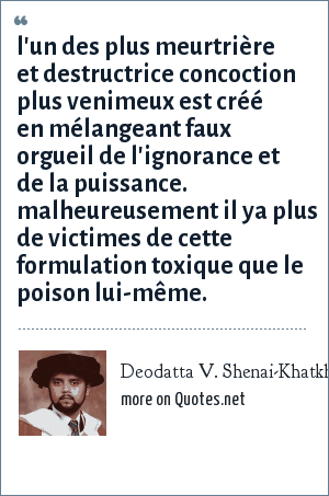 Deodatta V. Shenai-Khatkhate: l'un des plus meurtrière et destructrice concoction plus venimeux est créé en mélangeant faux orgueil de l'ignorance et de la puissance. malheureusement il ya plus de victimes de cette formulation toxique que le poison lui-même.