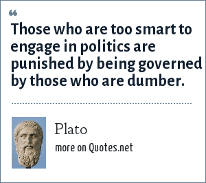 Plato: Those who are too smart to engage in politics are punished by being governed by those who are dumber.
