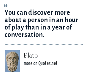 Plato: You can discover more about a person in an hour of play than in a year of conversation.