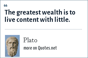 Plato: The greatest wealth is to live content with little.