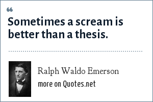 Ralph Waldo Emerson: Sometimes a scream is better than a thesis.