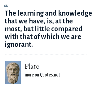 Plato: The learning and knowledge that we have, is, at the most, but little compared with that of which we are ignorant.