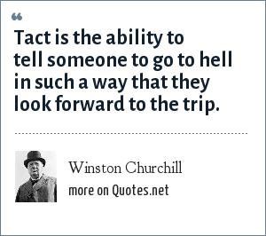 Winston Churchill: Tact is the ability to tell someone to go to hell in such a way that they look forward to the trip.