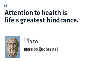 Plato: Attention to health is life's greatest hindrance.