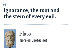 Plato: Ignorance, the root and the stem of every evil.