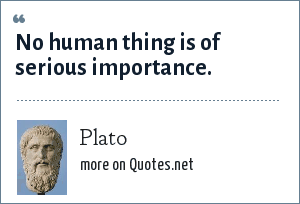 Plato: No human thing is of serious importance.