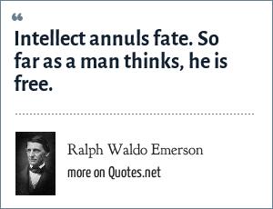 Ralph Waldo Emerson: Intellect annuls fate. So far as a man thinks, he is free.