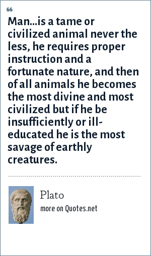 Plato: Man...is a tame or civilized animal never the less, he requires proper instruction and a fortunate nature, and then of all animals he becomes the most divine and most civilized but if he be insufficiently or ill- educated he is the most savage of earthly creatures.
