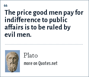 Plato: The price good men pay for indifference to public affairs is to be ruled by evil men.