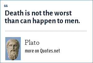 Plato: Death is not the worst than can happen to men.