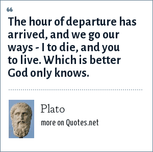 Plato: The hour of departure has arrived, and we go our ways - I to die, and you to live. Which is better God only knows.