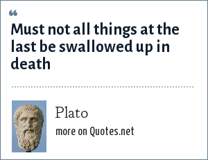Plato: Must not all things at the last be swallowed up in death