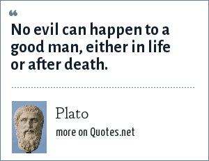 Plato: No evil can happen to a good man, either in life or after death.