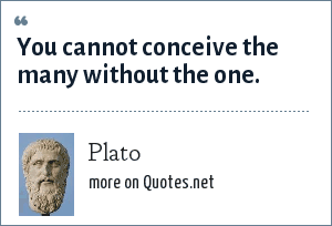 Plato: You cannot conceive the many without the one.