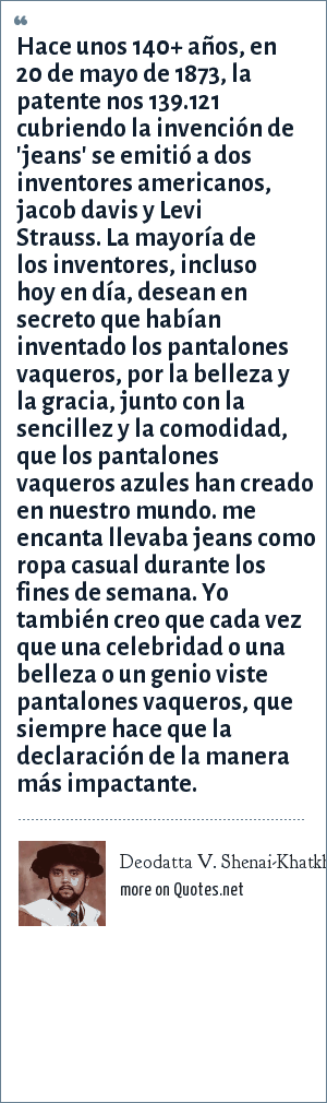 Deodatta V. Shenai-Khatkhate: Hace unos 140+ años, en 20 de mayo de 1873, la patente nos 139.121 cubriendo la invención de 'jeans' se emitió a dos inventores americanos, jacob davis y Levi Strauss. La mayoría de los inventores, incluso hoy en día, desean en secreto que habían inventado los pantalones vaqueros, por la belleza y la gracia, junto con la sencillez y la comodidad, que los pantalones vaqueros azules han creado en nuestro mundo. me encanta llevaba jeans como ropa casual durante los fines de semana. Yo también creo que cada vez que una celebridad o una belleza o un genio viste pantalones vaqueros, que siempre hace que la declaración de la manera más impactante.