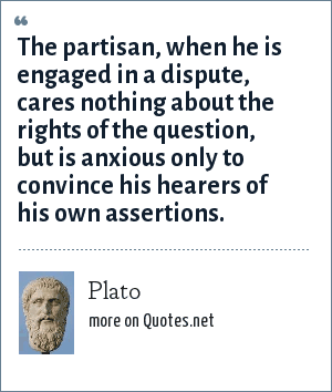 Plato: The partisan, when he is engaged in a dispute, cares nothing about the rights of the question, but is anxious only to convince his hearers of his own assertions.