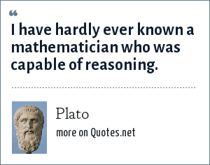 Plato: I have hardly ever known a mathematician who was capable of reasoning.