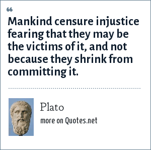 Plato: Mankind censure injustice fearing that they may be the victims of it, and not because they shrink from committing it.