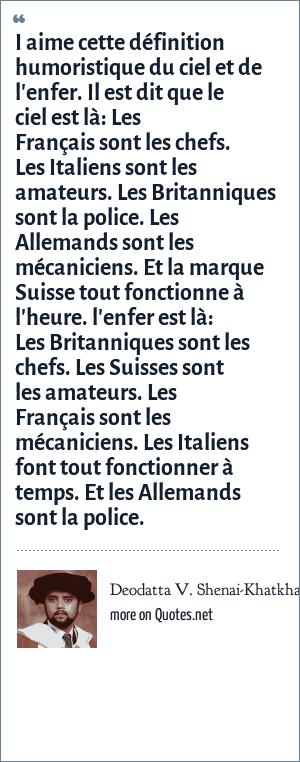 Deodatta V. Shenai-Khatkhate: I aime cette définition humoristique du ciel et de l'enfer. Il est dit que le ciel est là: Les Français sont les chefs. Les Italiens sont les amateurs. Les Britanniques sont la police. Les Allemands sont les mécaniciens. Et la marque Suisse tout fonctionne à l'heure. l'enfer est là: Les Britanniques sont les chefs. Les Suisses sont les amateurs. Les Français sont les mécaniciens. Les Italiens font tout fonctionner à temps. Et les Allemands sont la police.