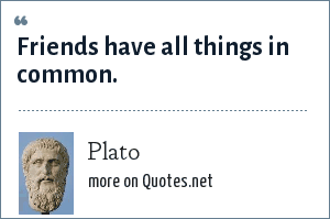 Plato: Friends have all things in common.
