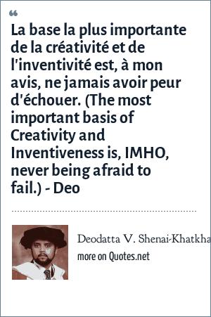 Deodatta V. Shenai-Khatkhate: La base la plus importante de la créativité et de l'inventivité est, à mon avis, ne jamais avoir peur d'échouer. (The most important basis of Creativity and Inventiveness is, IMHO, never being afraid to fail.) - Deo