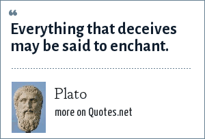 Plato: Everything that deceives may be said to enchant.