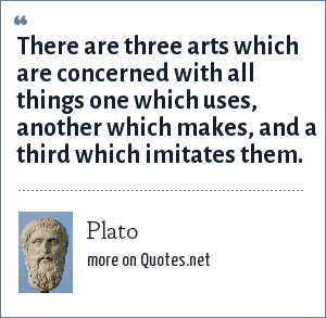 Plato: There are three arts which are concerned with all things one which uses, another which makes, and a third which imitates them.