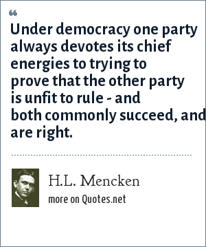H.L. Mencken: Under democracy one party always devotes its chief energies to trying to prove that the other party is unfit to rule - and both commonly succeed, and are right.