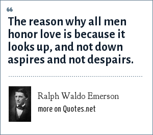 Ralph Waldo Emerson: The reason why all men honor love is because it looks up, and not down aspires and not despairs.