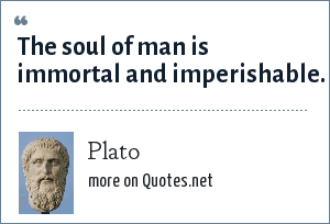 Plato: The soul of man is immortal and imperishable.