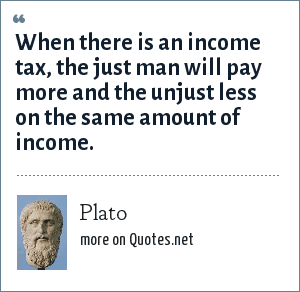 Plato: When there is an income tax, the just man will pay more and the unjust less on the same amount of income.