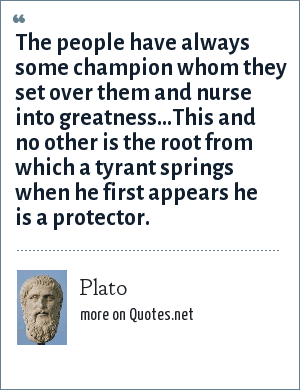 Plato: The people have always some champion whom they set over them and nurse into greatness...This and no other is the root from which a tyrant springs when he first appears he is a protector.
