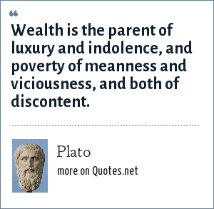 Plato: Wealth is the parent of luxury and indolence, and poverty of meanness and viciousness, and both of discontent.